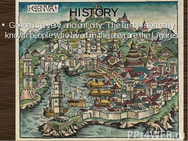 HISTORY Genoa is a very ancient city. The first historically known people who lived in the area are the Ligures.