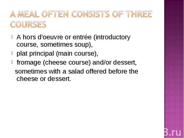 A hors d'oeuvre or entrée (introductory course, sometimes soup), A hors d'oeuvre or entrée (introductory course, sometimes soup), plat principal (main course), fromage (cheese course) and/or dessert, sometimes with a salad offered before the cheese …