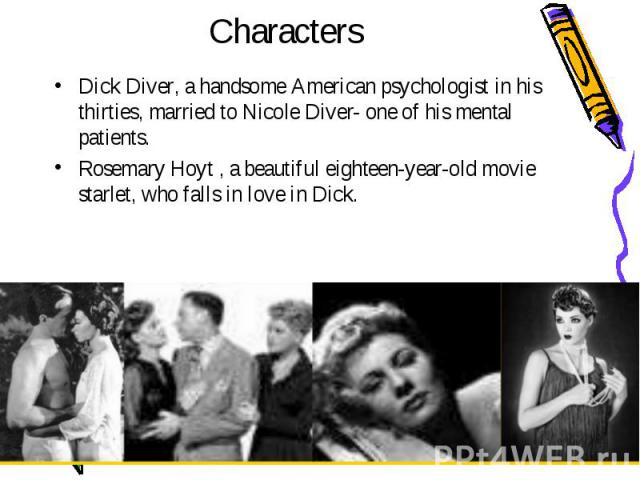 Characters  Dick Diver, a handsome American psychologist in his thirties, married to Nicole Diver- one of his mental patients. Rosemary Hoyt , a beautiful eighteen-year-old movie starlet, who falls in love in Dick.