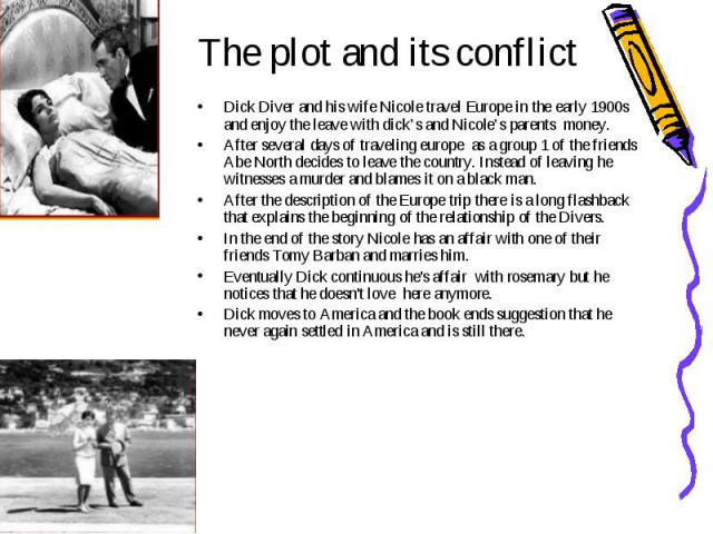 The plot and its conflict Dick Diver and his wife Nicole travel Europe in the early 1900s and enjoy the leave with dick's and Nicole's parents money. After several days of traveling europe as a group 1 of the friends Abe North decides to leave the c…