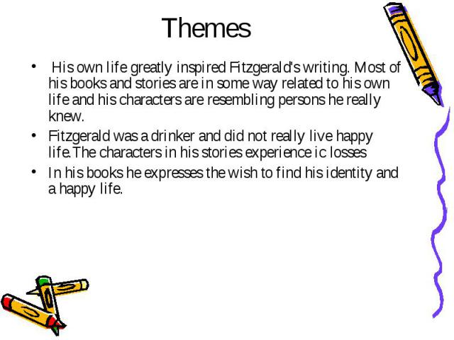 Themes  His own life greatly inspired Fitzgerald's writing. Most of his books and stories are in some way related to his own life and his characters are resembling persons he really knew. Fitzgerald was a drinker and did not really live happy l…
