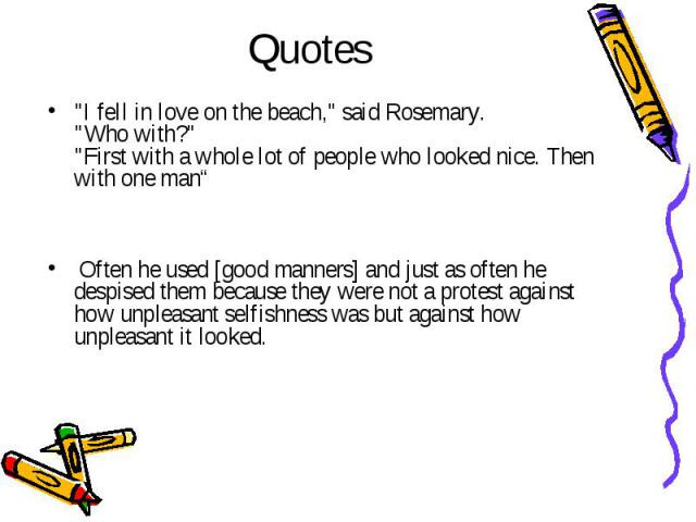 "Quotes ""I fell in love on the beach,"" said Rosemary. ""Who with?"" ""First with a whole lot of people who looked nice. Then with one man"" Often he used [good manners] and just as often he despised them because they were not a p…"