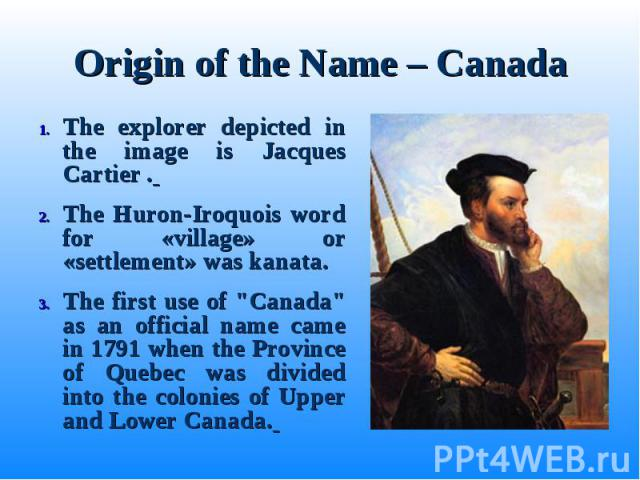 "The explorer depicted in the image is Jacques Cartier . The explorer depicted in the image is Jacques Cartier . The Huron-Iroquois word for «village» or «settlement» was kanata. The first use of ""Canada"" as an official name came in 1791 wh…"