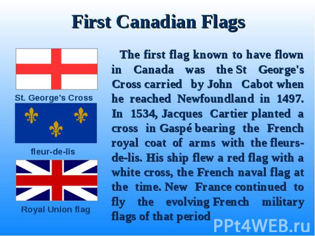 The first flag known to have flown in Canada was the St George's Cross carried by John Cabot when he reached Newfoundland in 1497. In 1534, Jacques Cartier planted a cross in Gaspé bearing the French royal coa…