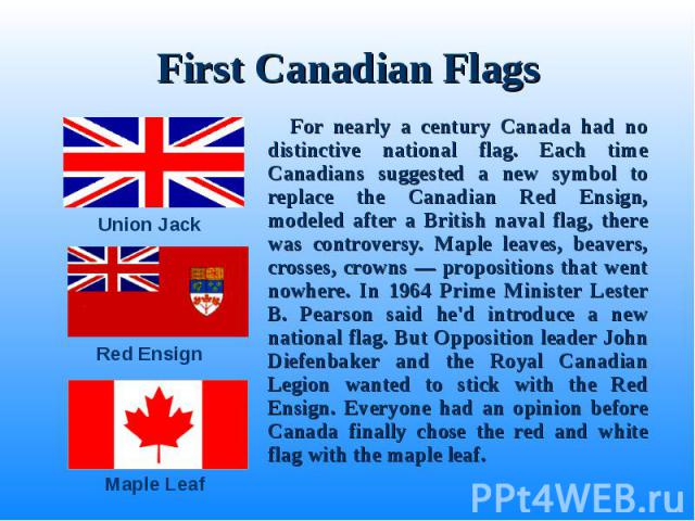 For nearly a century Canada had no distinctive national flag. Each time Canadians suggested a new symbol to replace the Canadian Red Ensign, modeled after a British naval flag, there was controversy. Maple leaves, beavers, crosses, crowns — proposit…