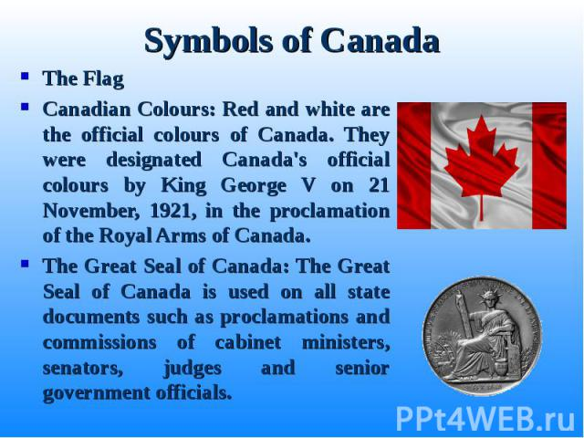 The Flag The Flag Canadian Colours: Red and white are the official colours of Canada. They were designated Canada's official colours by King George V on 21 November, 1921, in the proclamation of the Royal Arms of Canada. The Great Seal of Canada: Th…