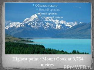 Highest point : Mount Cook at 3,754 metres