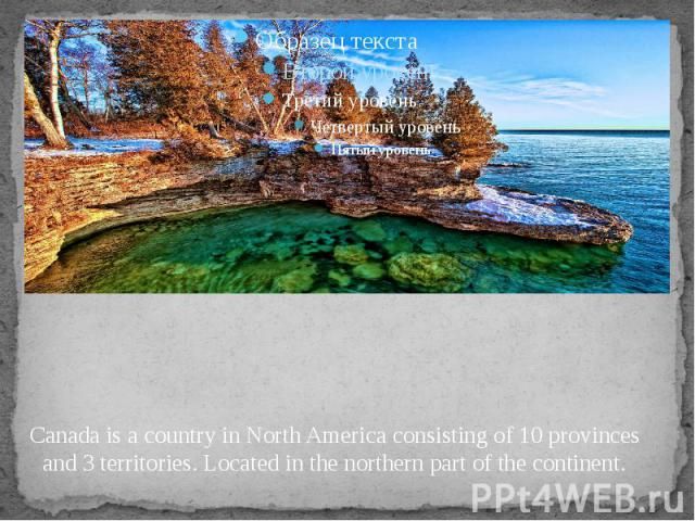 Canada is a country in North America consisting of 10 provinces and 3 territories. Located in the northern part of the continent.