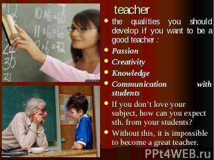 teacher the qualities you should develop if you want to be a good teacher : Pass