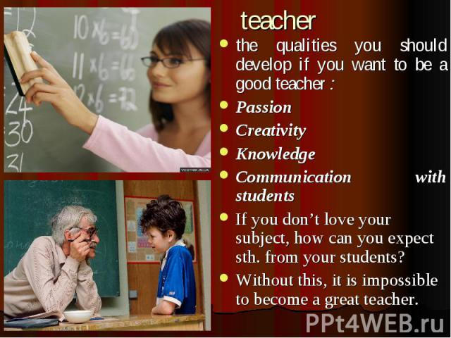 teacher the qualities you should develop if you want to be a good teacher : Passion Creativity Knowledge Communication with students If you don't love your subject, how can you expect sth. from your students? Without this, it is impossible to become…
