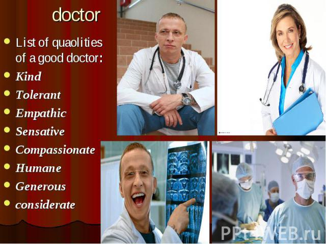 doctor List of quaolities of a good doctor: Kind Tolerant Empathic Sensative Compassionate Humane Generous considerate