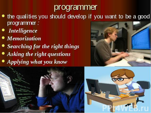 programmer the qualities you should develop if you want to be a good programmer :  Intelligence Memorization Searching for the right things Asking the right questions Applying what you know
