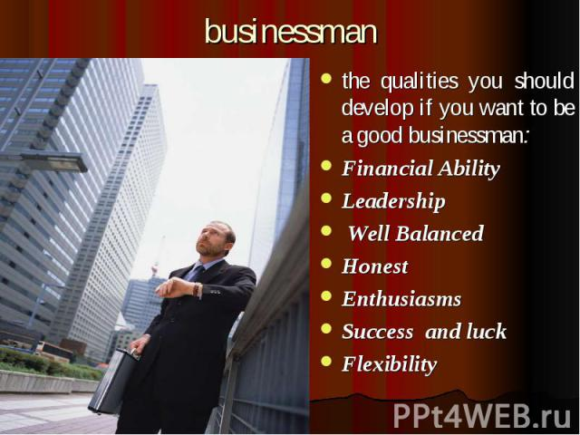 businessman the qualities you should develop if you want to be a good businessman: Financial Ability Leadership  Well Balanced Honest Enthusiasms Success and luck Flexibility