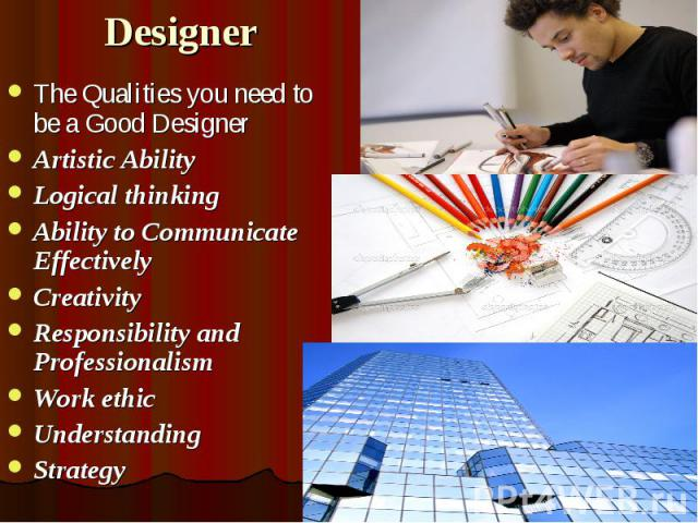 Designer The Qualities you need to be a Good Designer Artistic Ability Logical thinking Ability to Communicate Effectively Creativity Responsibility and Professionalism Work ethic Understanding Strategy