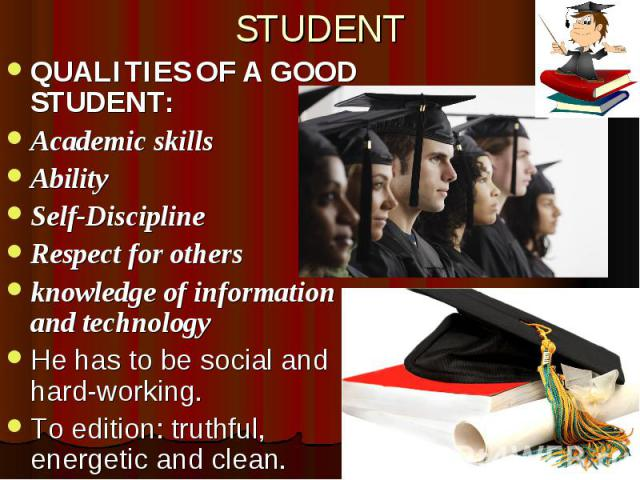 STUDENT QUALITIES OF A GOOD STUDENT: Academic skills Ability Self-Discipline Respect for others knowledge of information and technology He has to be social and hard-working. To edition: truthful, energetic and clean.