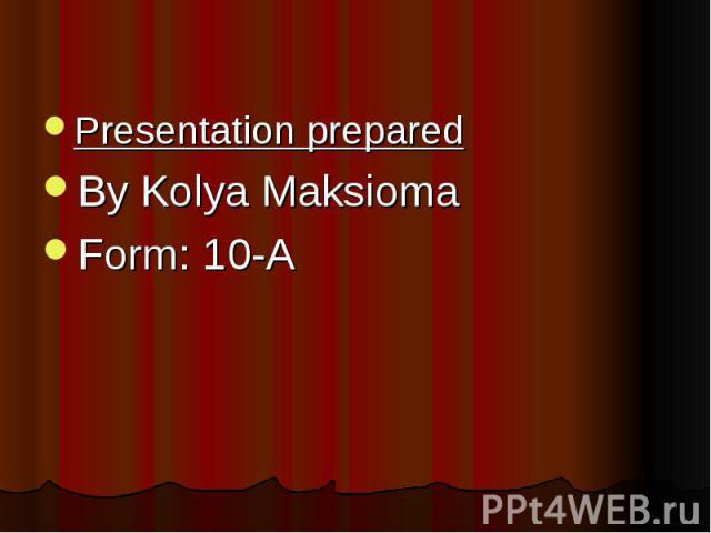 Presentation prepared Presentation prepared By Kolya Maksioma Form: 10-A