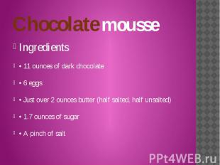 Chocolate mousse Ingredients • 11 ounces of dark chocolate • 6 eggs • Just over
