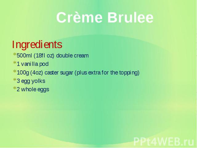 Ingredients Ingredients 500ml (18fl oz) double cream 1 vanilla pod 100g (4oz) caster sugar (plus extra for the topping) 3 egg yolks 2 whole eggs