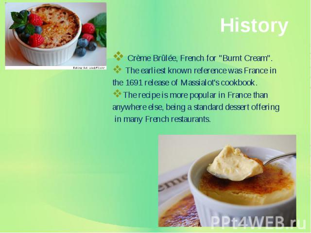 "History Crème Brûlée, French for ""Burnt Cream"". The earliest known reference was France in the 1691 release of Massialot's cookbook. The recipe is more popular in France than anywhere else, being a standard dessert offering in many French …"