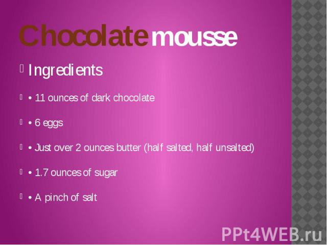 Chocolate mousse Ingredients • 11 ounces of dark chocolate • 6 eggs • Just over 2 ounces butter (half salted, half unsalted) • 1.7 ounces of sugar • A pinch of salt