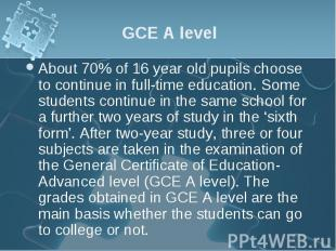 About 70% of 16 year old pupils choose to continue in full-time education. Some