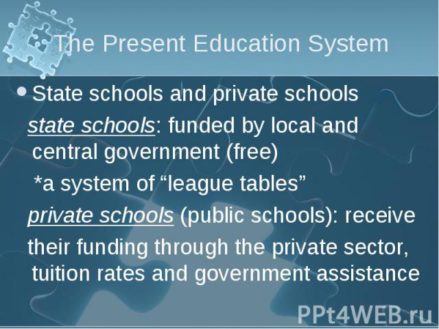 """State schools and private schools State schools and private schools state schools: funded by local and central government (free) *a system of """"league tables"""" private schools (public schools): receive their funding through the private sector, tuition…"""