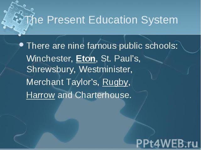 There are nine famous public schools: There are nine famous public schools: Winchester, Eton, St. Paul's, Shrewsbury, Westminister, Merchant Taylor's, Rugby, Harrow and Charterhouse.