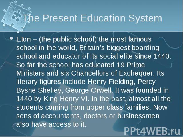 Eton – (the public school) the most famous school in the world, Britain's biggest boarding school and educator of its social elite since 1440. So far the school has educated 19 Prime Ministers and six Chancellors of Exchequer. Its literary figures i…
