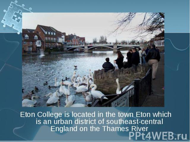 Eton College is located in the town Eton which is an urban district of southeast-central England on the Thames River Eton College is located in the town Eton which is an urban district of southeast-central England on the Thames River