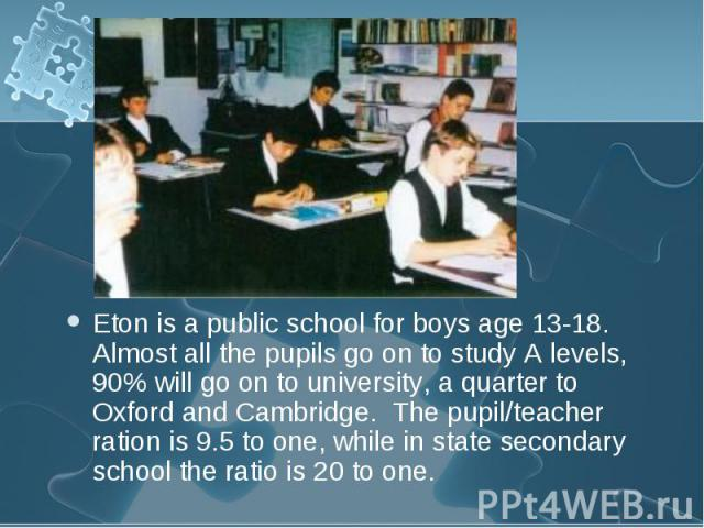 Eton is a public school for boys age 13-18. Almost all the pupils go on to study A levels, 90% will go on to university, a quarter to Oxford and Cambridge. The pupil/teacher ration is 9.5 to one, while in state secondary school the ratio is 20 to on…