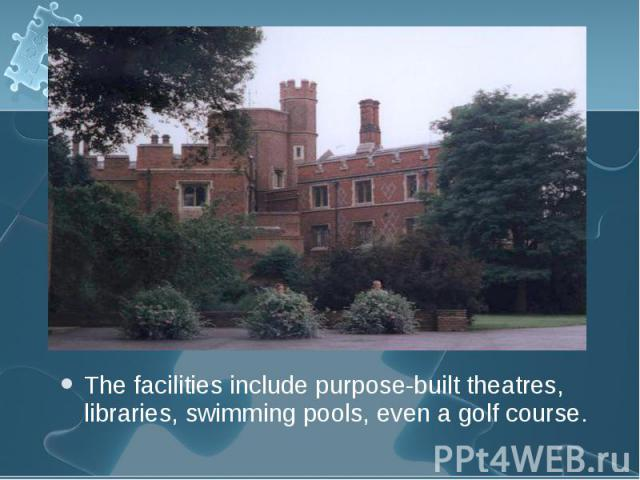 The facilities include purpose-built theatres, libraries, swimming pools, even a golf course. The facilities include purpose-built theatres, libraries, swimming pools, even a golf course.