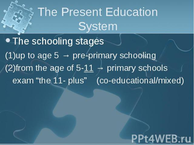 """The schooling stages The schooling stages (1)up to age 5 → pre-primary schooling (2)from the age of 5-11 → primary schools exam """"the 11- plus"""" (co-educational/mixed)"""