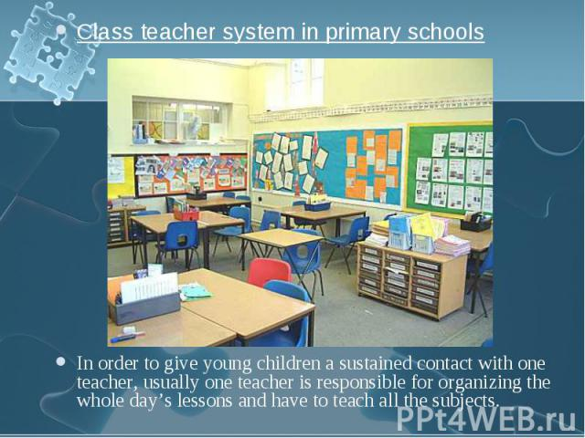 Class teacher system in primary schools Class teacher system in primary schools In order to give young children a sustained contact with one teacher, usually one teacher is responsible for organizing the whole day's lessons and have to teach all the…