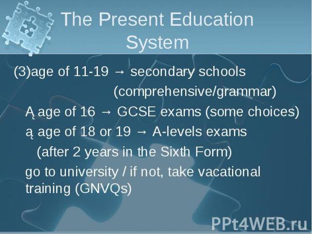 (3)age of 11-19 → secondary schools (3)age of 11-19 → secondary schools (comprehensive/grammar) ①age of 16 → GCSE exams (some choices) ②age of 18 or 19 → A-levels exams (after 2 years in the Sixth Form) go to university / if not, take vacational tra…