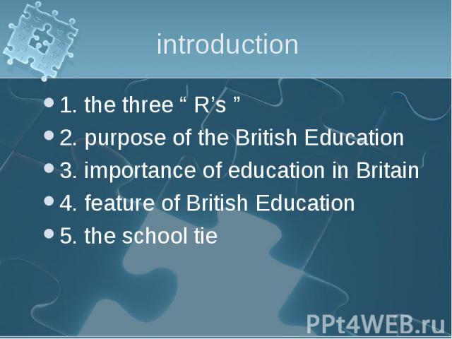 """1. the three """" R's """" 1. the three """" R's """" 2. purpose of the British Education 3. importance of education in Britain 4. feature of British Education 5. the school tie"""