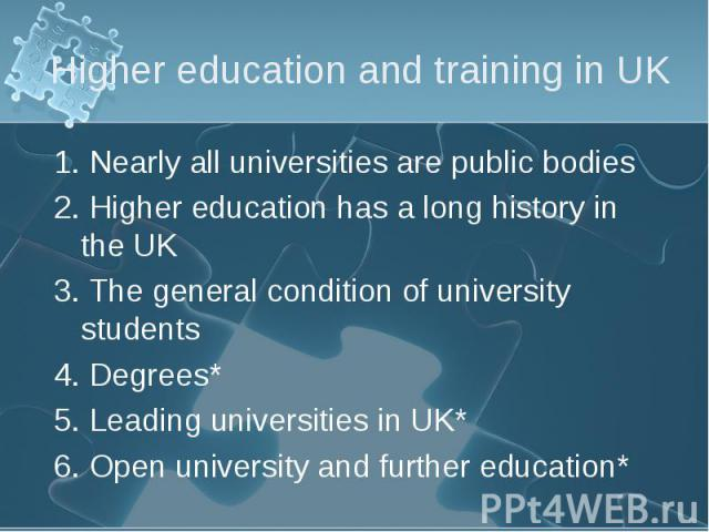 1. Nearly all universities are public bodies 1. Nearly all universities are public bodies 2. Higher education has a long history in the UK 3. The general condition of university students 4. Degrees* 5. Leading universities in UK* 6. Open university …