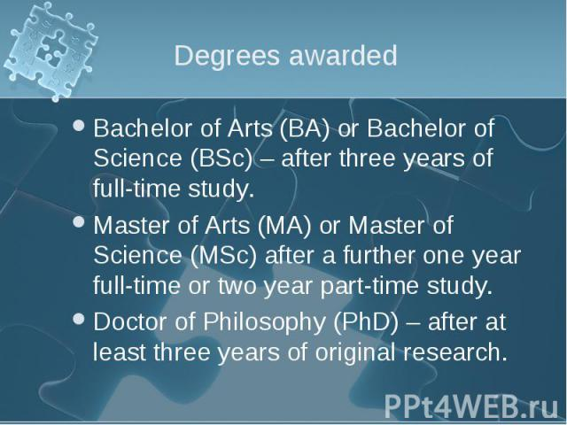 Bachelor of Arts (BA) or Bachelor of Science (BSc) – after three years of full-time study. Bachelor of Arts (BA) or Bachelor of Science (BSc) – after three years of full-time study. Master of Arts (MA) or Master of Science (MSc) after a further one …