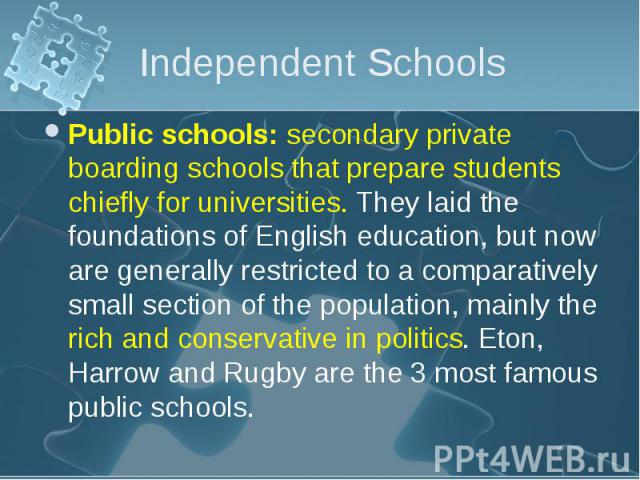 Public schools: secondary private boarding schools that prepare students chiefly for universities. They laid the foundations of English education, but now are generally restricted to a comparatively small section of the population, mainly the rich a…