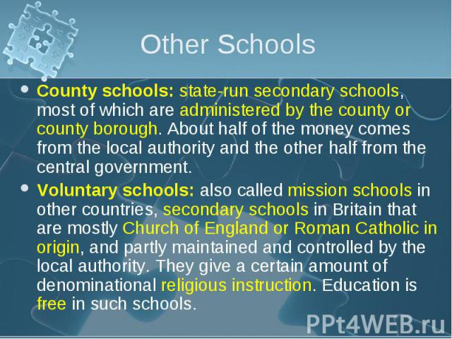 County schools: state-run secondary schools, most of which are administered by the county or county borough. About half of the money comes from the local authority and the other half from the central government. County schools: state-run secondary s…