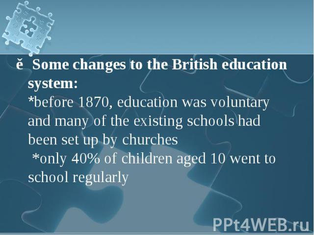 ▶Some changes to the British education system: ▶Some changes to the British education system: *before 1870, education was voluntary and many of the existing schools had been set up by churches *only 40% of children aged 10 went to school regularly
