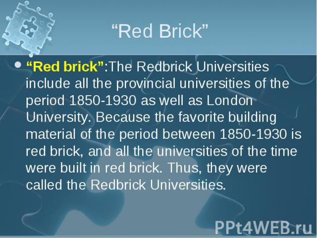 """""""Red brick"""":The Redbrick Universities include all the provincial universities of the period 1850-1930 as well as London University. Because the favorite building material of the period between 1850-1930 is red brick, and all the universities of the …"""