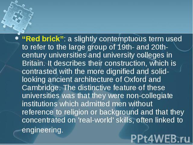 """""""Red brick"""": a slightly contemptuous term used to refer to the large group of 19th- and 20th-century universities and university colleges in Britain. It describes their construction, which is contrasted with the more dignified and solid-looking anci…"""