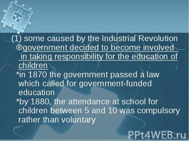 (1) some caused by the Industrial Revolution (1) some caused by the Industrial Revolution ⇒government decided to become involved in taking responsibility for the education of children *in 1870 the government passed a law which called for government-…