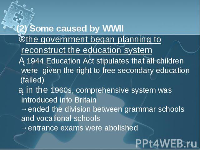 (2) Some caused by WWII (2) Some caused by WWII ⇒the government began planning to reconstruct the education system ①1944 Education Act stipulates that all children were given the right to free secondary education (failed) ②in the 1960s, comprehensiv…