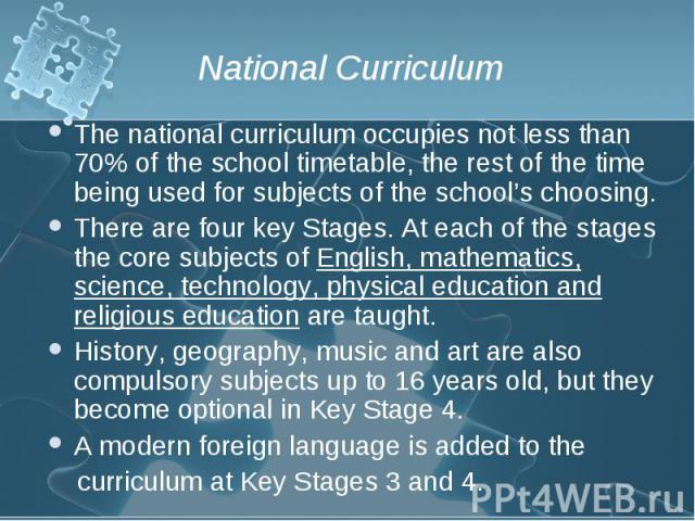 The national curriculum occupies not less than 70% of the school timetable, the rest of the time being used for subjects of the school's choosing. The national curriculum occupies not less than 70% of the school timetable, the rest of the time being…