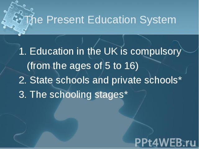 1. Education in the UK is compulsory 1. Education in the UK is compulsory (from the ages of 5 to 16) 2. State schools and private schools* 3. The schooling stages*