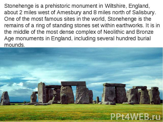 Stonehenge is a prehistoric monument in Wiltshire, England, about 2 miles west of Amesbury and 8 miles north of Salisbury. One of the most famous sites in the world, Stonehenge is the remains of a ring of standing stones set within earthworks. It is…