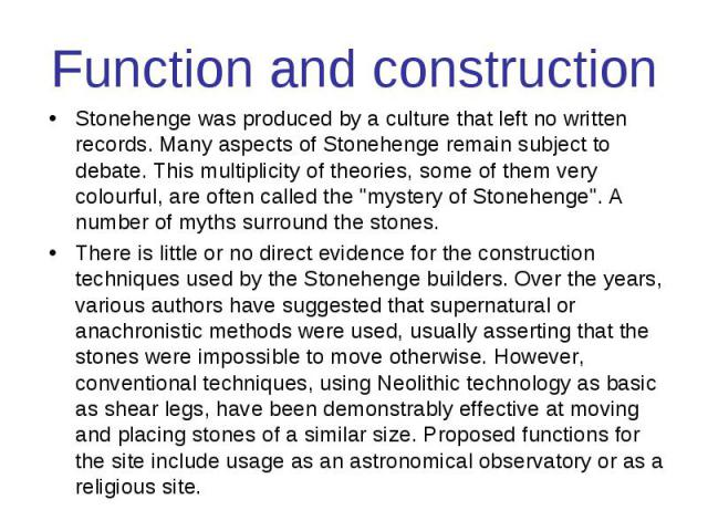 "Function and construction Stonehenge was produced by a culture that left no written records. Many aspects of Stonehenge remain subject to debate. This multiplicity of theories, some of them very colourful, are often called the ""mystery of Stone…"