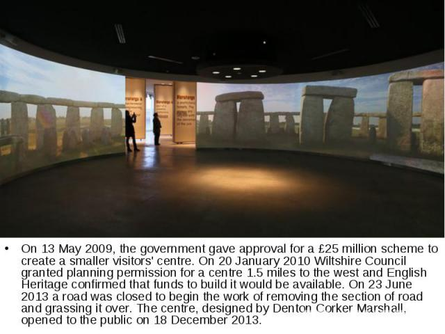 On 13 May 2009, the government gave approval for a £25 million scheme to create a smaller visitors' centre. On 20 January 2010 Wiltshire Council granted planning permission for a centre 1.5 miles to the west and English Heritage confirmed that funds…