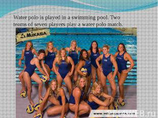 Water polo is played in a swimming pool. Two teams of seven players play a water
